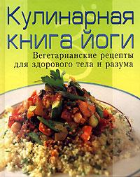 Кулинарная книга йоги. Вегетарианские рецепты для здорового тела и разума